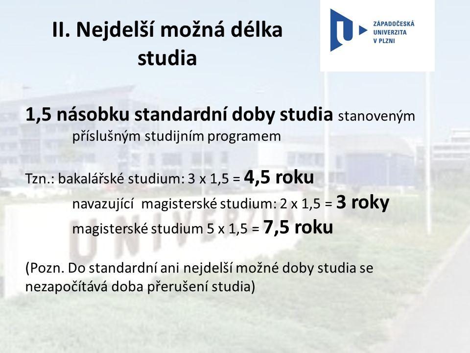 II. Nejdelší možná délka studia 1,5 násobku standardní doby studia stanoveným příslušným studijním programem Tzn.: bakalářské studium: 3 x 1,5 = 4,5 r