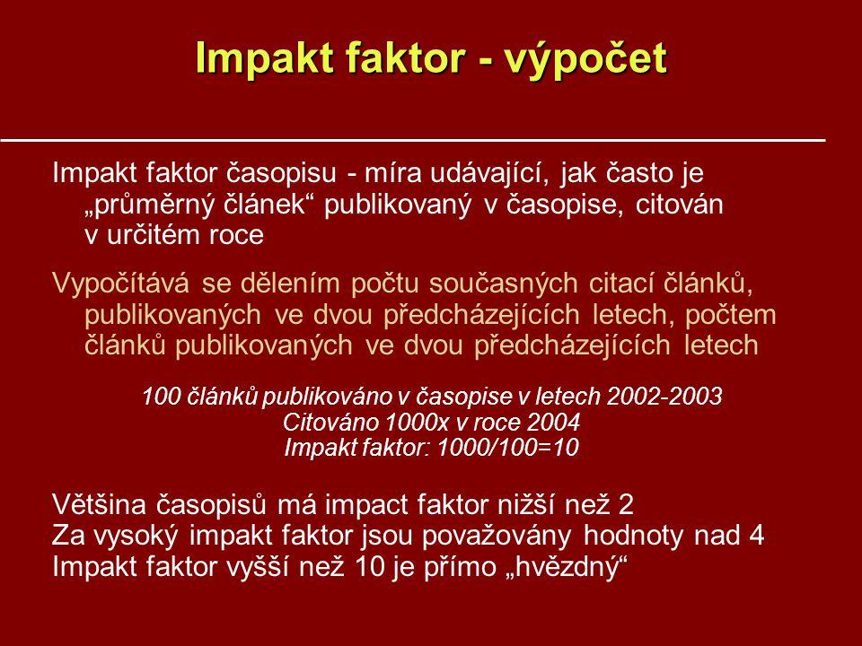 """Impakt faktor - výpočet Impakt faktor časopisu - míra udávající, jak často je """"průměrný článek publikovaný v časopise, citován v určitém roce Vypočítává se dělením počtu současných citací článků, publikovaných ve dvou předcházejících letech, počtem článků publikovaných ve dvou předcházejících letech 100 článků publikováno v časopise v letech 2002-2003 Citováno 1000x v roce 2004 Impakt faktor: 1000/100=10 Většina časopisů má impact faktor nižší než 2 Za vysoký impakt faktor jsou považovány hodnoty nad 4 Impakt faktor vyšší než 10 je přímo """"hvězdný"""