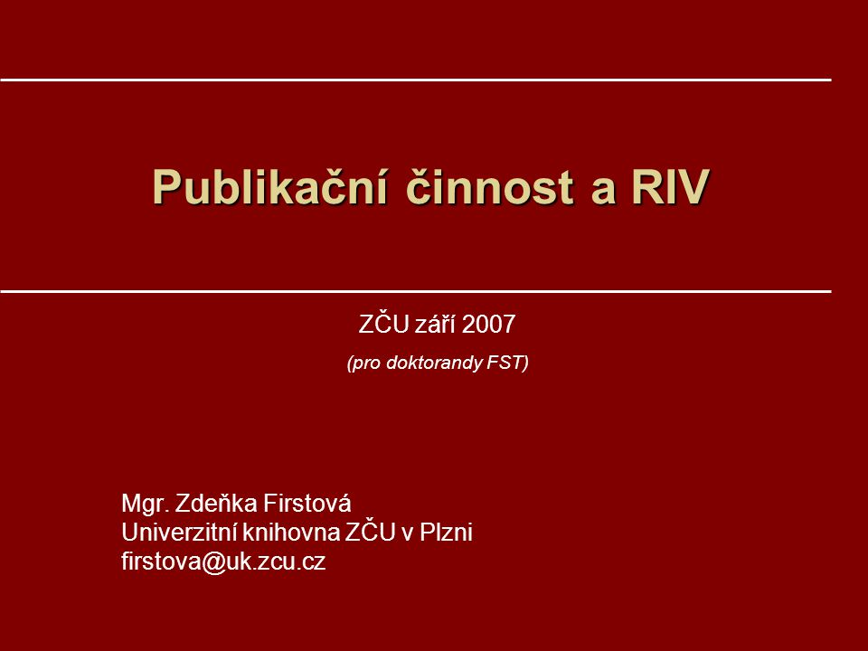 Publikační činnost a RIV Mgr. Zdeňka Firstová Univerzitní knihovna ZČU v Plzni firstova@uk.zcu.cz ZČU září 2007 (pro doktorandy FST)