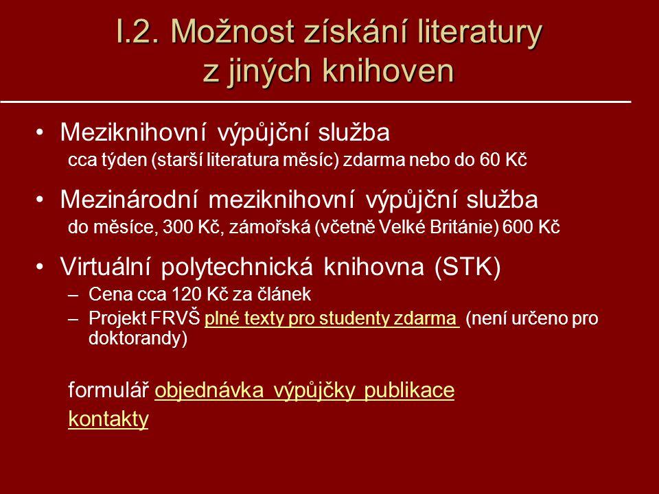 I.2. Možnost získání literatury z jiných knihoven Meziknihovní výpůjční služba cca týden (starší literatura měsíc) zdarma nebo do 60 Kč Mezinárodní me