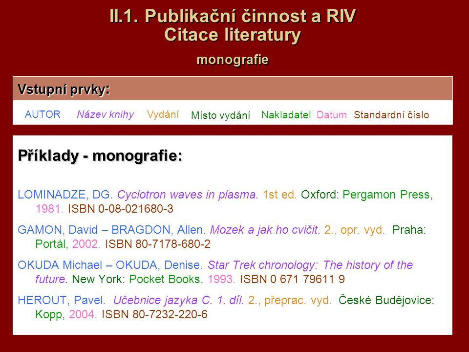 II.1. Publikační činnost a RIV Citace literatury monografie Příklady - monografie: LOMINADZE, DG. Cyclotron waves in plasma. 1st ed. Oxford: Pergamon