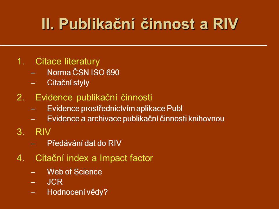 1.Citace literatury –Norma ČSN ISO 690 –Citační styly 2.Evidence publikační činnosti –Evidence prostřednictvím aplikace Publ –Evidence a archivace publikační činnosti knihovnou 3.RIV –Předávání dat do RIV 4.Citační index a Impact factor –Web of Science –JCR –Hodnocení vědy.