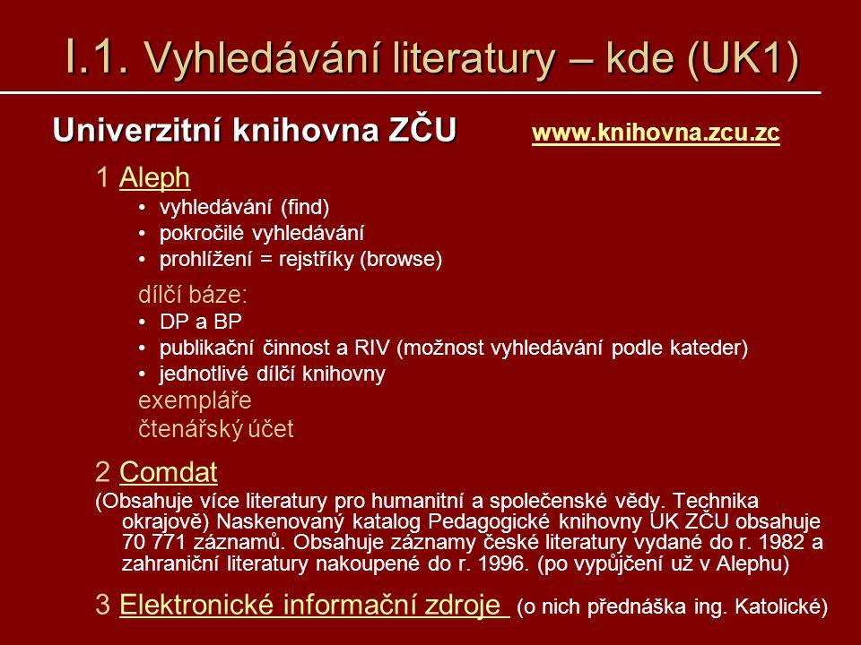 I.1. Vyhledávání literatury – kde (UK1) Univerzitní knihovna ZČU Univerzitní knihovna ZČU www.knihovna.zcu.zc www.knihovna.zcu.zc 1 AlephAleph vyhledá