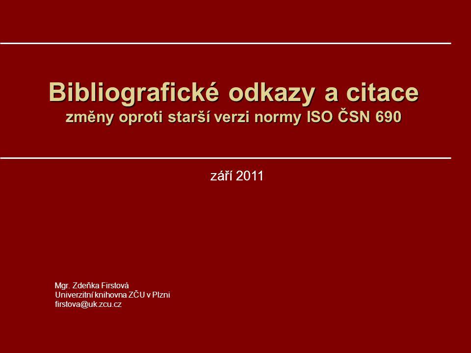 Bibliografické odkazy a citace změny oproti starší verzi normy ISO ČSN 690 Mgr. Zdeňka Firstová Univerzitní knihovna ZČU v Plzni firstova@uk.zcu.cz zá