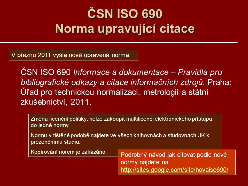 ČSN ISO 690 Norma upravující citace ČSN ISO 690 Informace a dokumentace – Pravidla pro bibliografické odkazy a citace informačních zdrojů. Praha: Úřad
