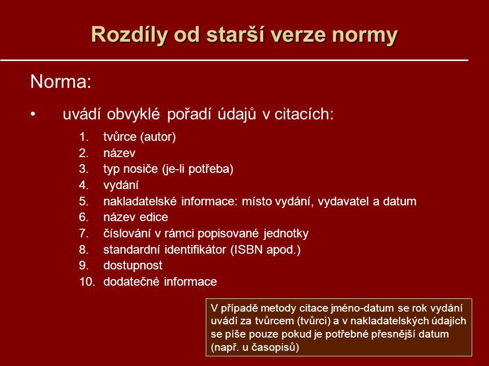 Rozdíly od starší verze normy Norma: uvádí obvyklé pořadí údajů v citacích: 1.tvůrce (autor) 2.název 3.typ nosiče (je-li potřeba) 4.vydání 5.nakladate