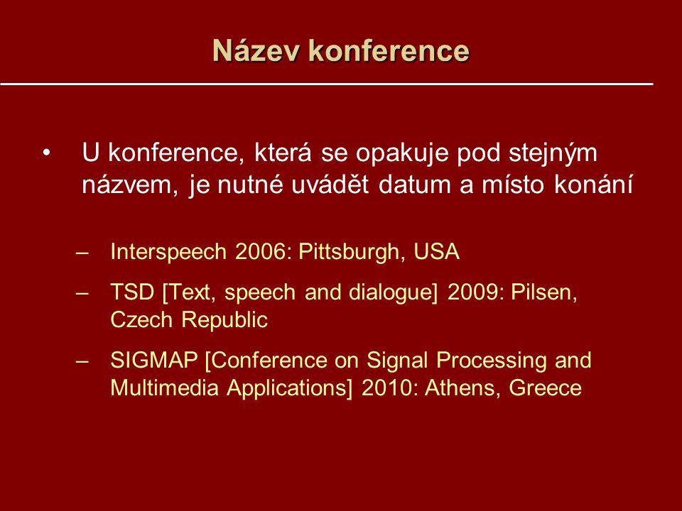 Název konference U konference, která se opakuje pod stejným názvem, je nutné uvádět datum a místo konání –Interspeech 2006: Pittsburgh, USA –TSD [Text