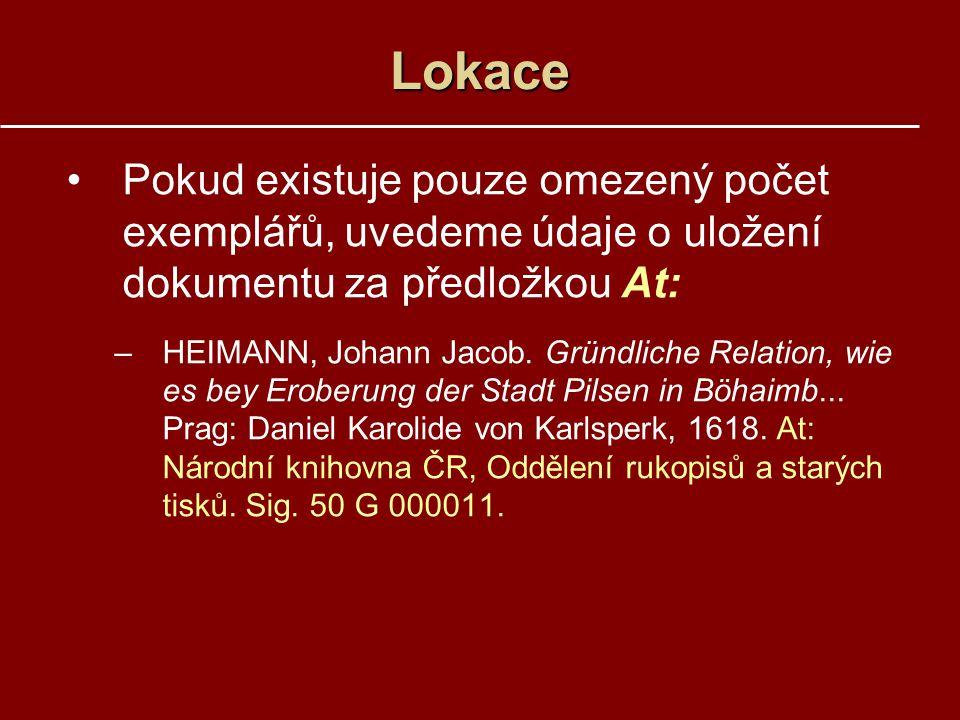 Lokace Pokud existuje pouze omezený počet exemplářů, uvedeme údaje o uložení dokumentu za předložkou At: –HEIMANN, Johann Jacob. Gründliche Relation,