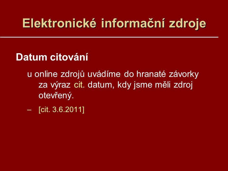 Elektronické informační zdroje Datum citování u online zdrojů uvádíme do hranaté závorky za výraz cit. datum, kdy jsme měli zdroj otevřený. –[cit. 3.6