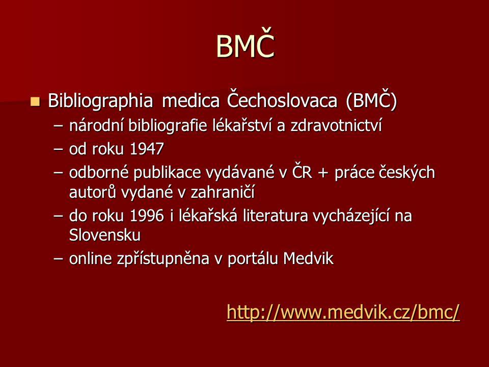 BMČ Bibliographia medica Čechoslovaca (BMČ) Bibliographia medica Čechoslovaca (BMČ) –národní bibliografie lékařství a zdravotnictví –od roku 1947 –odborné publikace vydávané v ČR + práce českých autorů vydané v zahraničí –do roku 1996 i lékařská literatura vycházející na Slovensku –online zpřístupněna v portálu Medvik http://www.medvik.cz/bmc/