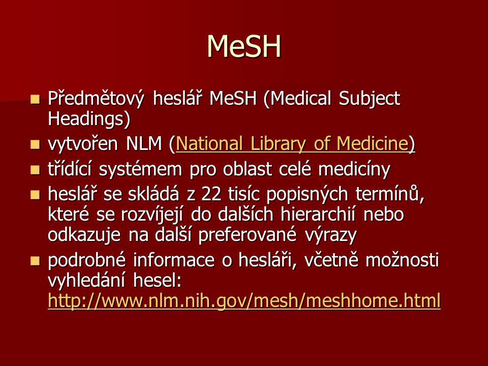MeSH Předmětový heslář MeSH (Medical Subject Headings) Předmětový heslář MeSH (Medical Subject Headings) vytvořen NLM (National Library of Medicine) vytvořen NLM (National Library of Medicine)National Library of MedicineNational Library of Medicine třídící systémem pro oblast celé medicíny třídící systémem pro oblast celé medicíny heslář se skládá z 22 tisíc popisných termínů, které se rozvíjejí do dalších hierarchií nebo odkazuje na další preferované výrazy heslář se skládá z 22 tisíc popisných termínů, které se rozvíjejí do dalších hierarchií nebo odkazuje na další preferované výrazy podrobné informace o hesláři, včetně možnosti vyhledání hesel: http://www.nlm.nih.gov/mesh/meshhome.html podrobné informace o hesláři, včetně možnosti vyhledání hesel: http://www.nlm.nih.gov/mesh/meshhome.html http://www.nlm.nih.gov/mesh/meshhome.html