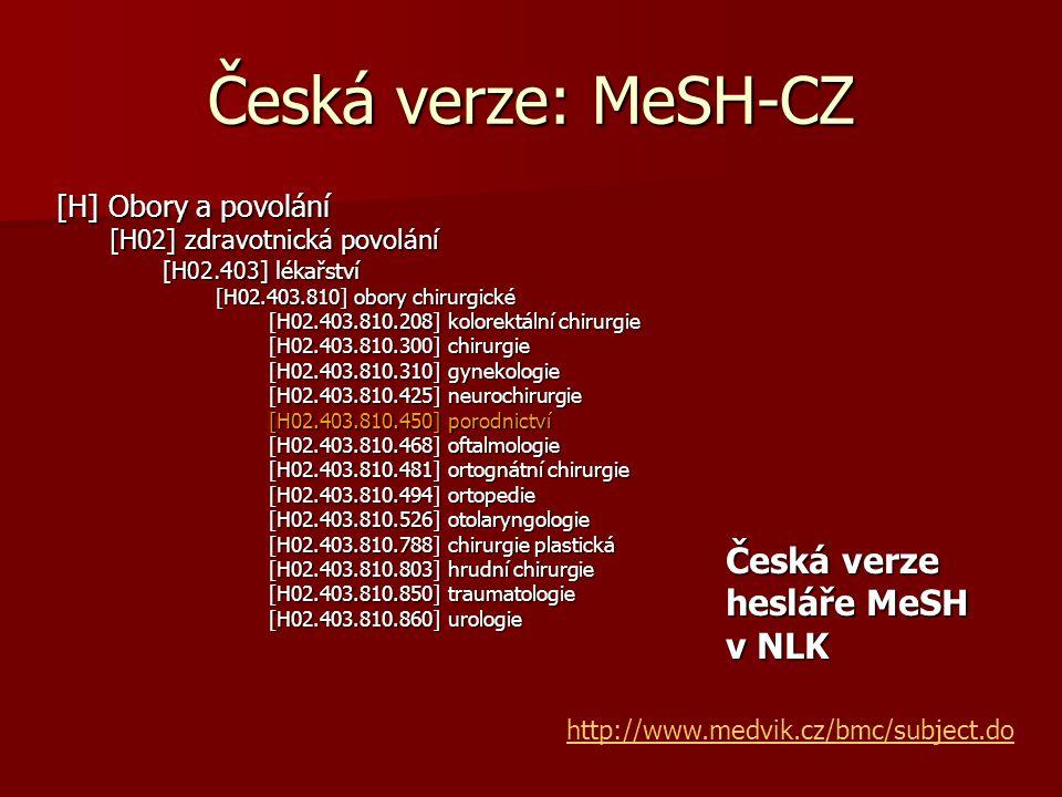 Česká verze: MeSH-CZ [H] Obory a povolání [H02] zdravotnická povolání [H02.403] lékařství [H02.403.810] obory chirurgické [H02.403.810.208] kolorektální chirurgie [H02.403.810.300] chirurgie [H02.403.810.310] gynekologie [H02.403.810.425] neurochirurgie [H02.403.810.450] porodnictví [H02.403.810.468] oftalmologie [H02.403.810.481] ortognátní chirurgie [H02.403.810.494] ortopedie [H02.403.810.526] otolaryngologie [H02.403.810.788] chirurgie plastická [H02.403.810.803] hrudní chirurgie [H02.403.810.850] traumatologie [H02.403.810.860] urologie http://www.medvik.cz/bmc/subject.do Česká verze hesláře MeSH v NLK