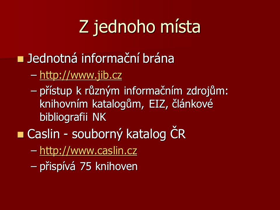 Z jednoho místa Jednotná informační brána Jednotná informační brána –http://www.jib.cz http://www.jib.cz –přístup k různým informačním zdrojům: knihovním katalogům, EIZ, článkové bibliografii NK Caslin - souborný katalog ČR Caslin - souborný katalog ČR –http://www.caslin.cz http://www.caslin.cz –přispívá 75 knihoven