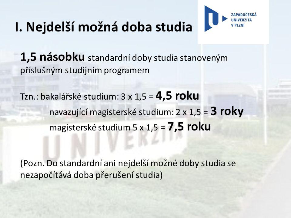 I. Nejdelší možná doba studia 1,5 násobku standardní doby studia stanoveným příslušným studijním programem Tzn.: bakalářské studium: 3 x 1,5 = 4,5 rok