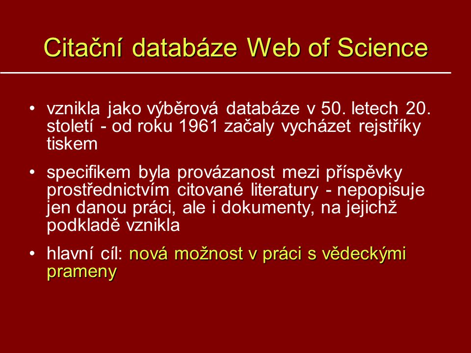 Citační databáze Web of Science vznikla jako výběrová databáze v 50. letech 20. století - od roku 1961 začaly vycházet rejstříky tiskem specifikem byl