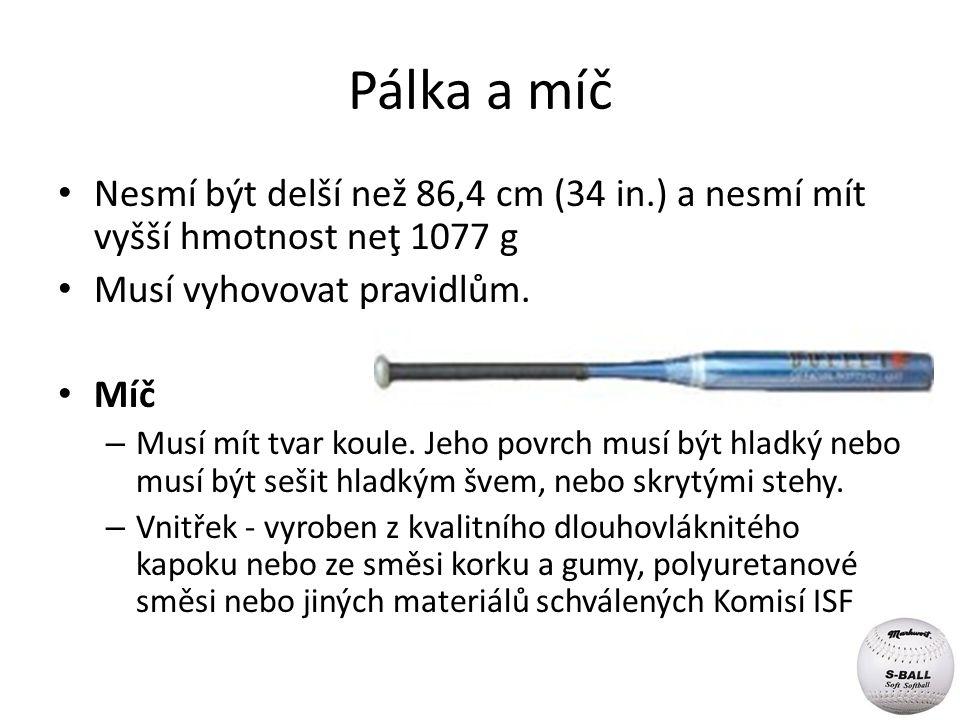 Pálka a míč Nesmí být delší než 86,4 cm (34 in.) a nesmí mít vyšší hmotnost neţ 1077 g Musí vyhovovat pravidlům. Míč – Musí mít tvar koule. Jeho povrc