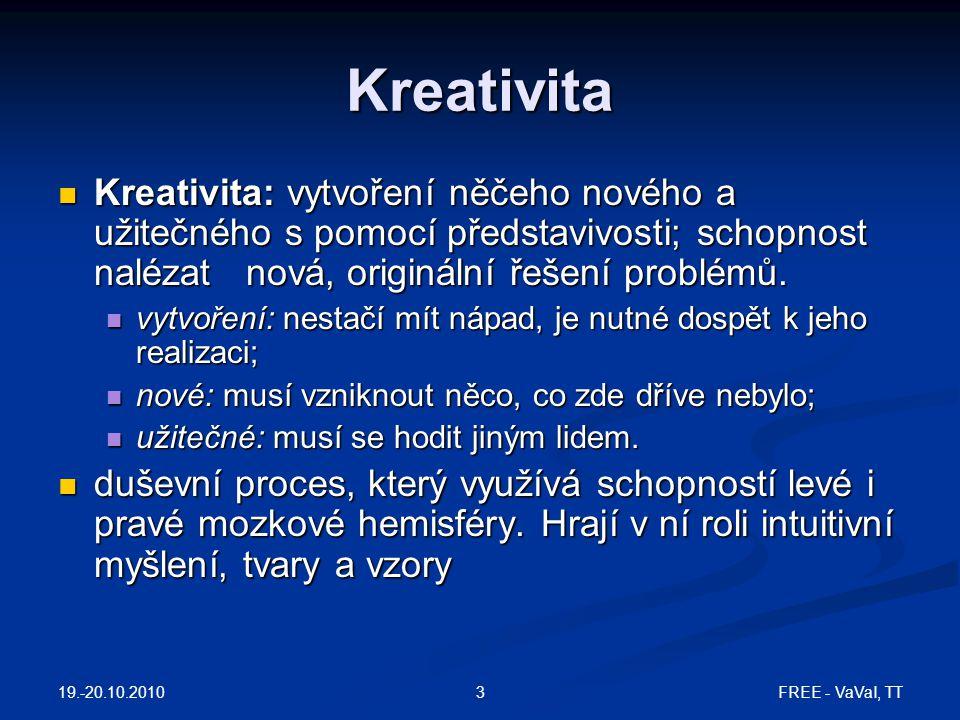 FREE - VaVaI, TT4 Fáze kreativního procesu 1OrientacePoznání potřeby, úmysl něco vytvořit 2PřípravaZískávání informací, formulace problému 3InkubaceHledání řešení, promýšlení a zvažování různých variant, podvědomé myšlení 4OsvíceníSyntéza, tvorba nápadů 5RealizacePřevedení nápadu do reality 6VerifikaceVyhodnocení, zdokonalení 19.-20.10.2010
