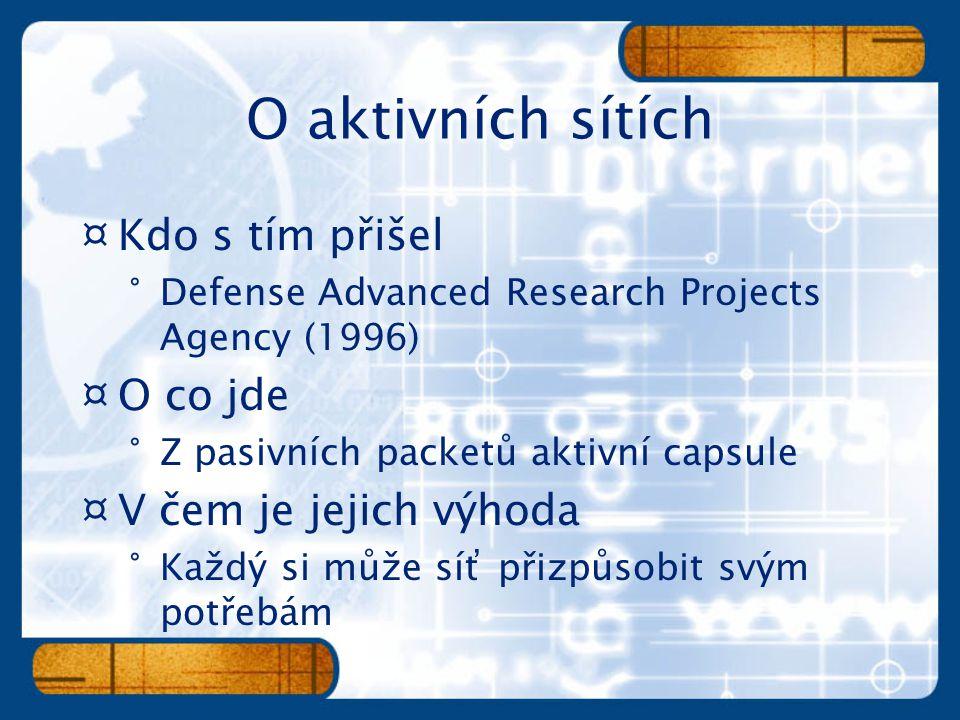 ¤Kdo s tím přišel °Defense Advanced Research Projects Agency (1996) ¤O co jde °Z pasivních packetů aktivní capsule ¤V čem je jejich výhoda °Každý si může síť přizpůsobit svým potřebám
