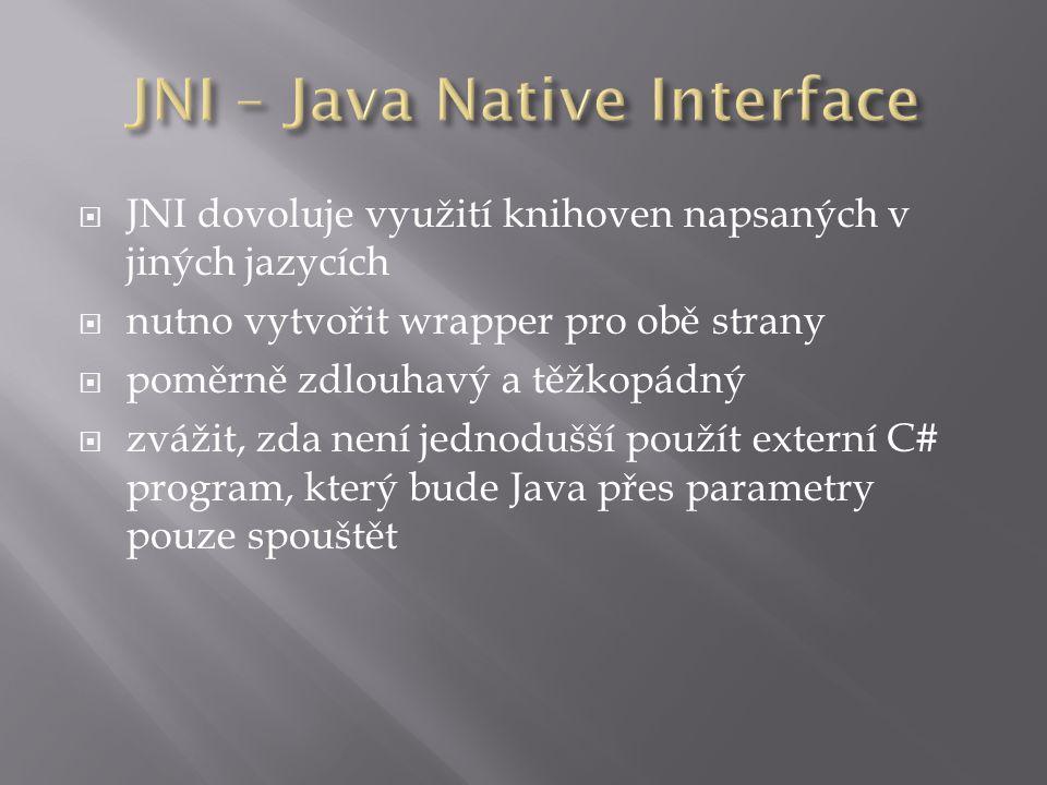  JNI dovoluje využití knihoven napsaných v jiných jazycích  nutno vytvořit wrapper pro obě strany  poměrně zdlouhavý a těžkopádný  zvážit, zda není jednodušší použít externí C# program, který bude Java přes parametry pouze spouštět