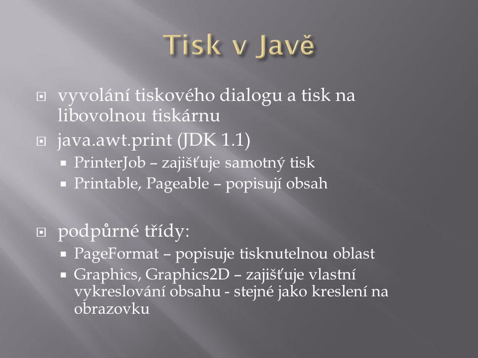  vyvolání tiskového dialogu a tisk na libovolnou tiskárnu  java.awt.print (JDK 1.1)  PrinterJob – zajišťuje samotný tisk  Printable, Pageable – popisují obsah  podpůrné třídy:  PageFormat – popisuje tisknutelnou oblast  Graphics, Graphics2D – zajišťuje vlastní vykreslování obsahu - stejné jako kreslení na obrazovku