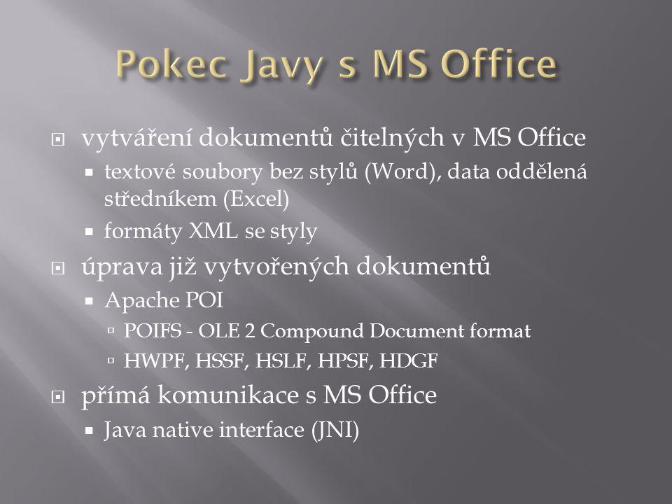  vytváření dokumentů čitelných v MS Office  textové soubory bez stylů (Word), data oddělená středníkem (Excel)  formáty XML se styly  úprava již vytvořených dokumentů  Apache POI  POIFS - OLE 2 Compound Document format  HWPF, HSSF, HSLF, HPSF, HDGF  přímá komunikace s MS Office  Java native interface (JNI)