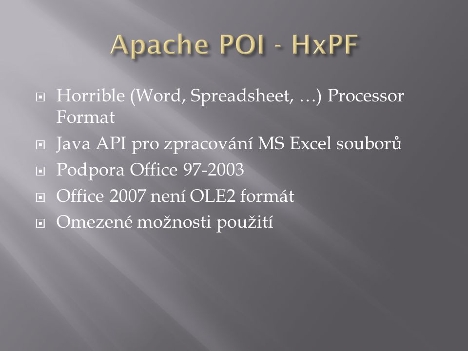  Horrible (Word, Spreadsheet, …) Processor Format  Java API pro zpracování MS Excel souborů  Podpora Office 97-2003  Office 2007 není OLE2 formát  Omezené možnosti použití