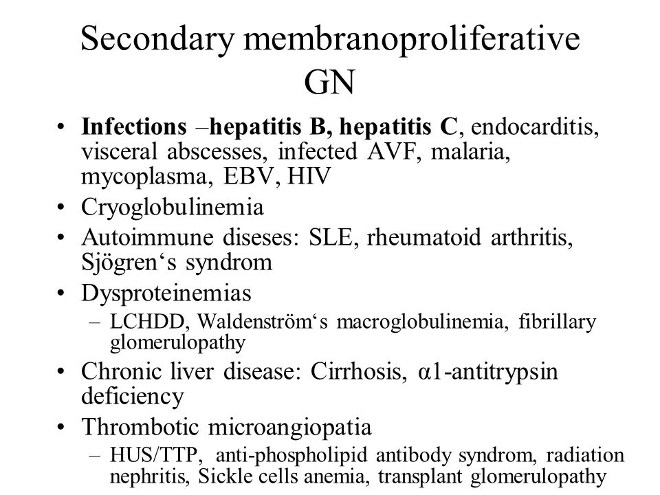 Secondary membranoproliferative GN Infections –hepatitis B, hepatitis C, endocarditis, visceral abscesses, infected AVF, malaria, mycoplasma, EBV, HIV Cryoglobulinemia Autoimmune diseses: SLE, rheumatoid arthritis, Sjögren's syndrom Dysproteinemias –LCHDD, Waldenström's macroglobulinemia, fibrillary glomerulopathy Chronic liver disease: Cirrhosis, α1-antitrypsin deficiency Thrombotic microangiopatia –HUS/TTP, anti-phospholipid antibody syndrom, radiation nephritis, Sickle cells anemia, transplant glomerulopathy