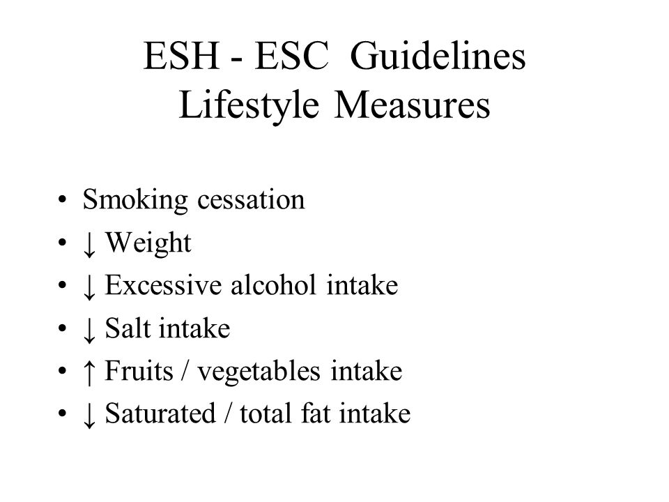 ESH - ESC Guidelines Lifestyle Measures Smoking cessation ↓ Weight ↓ Excessive alcohol intake ↓ Salt intake ↑ Fruits / vegetables intake ↓ Saturated / total fat intake