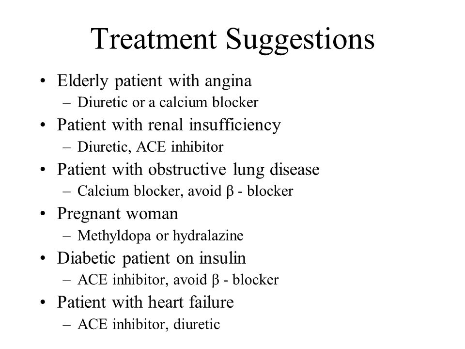 Treatment Suggestions Elderly patient with angina –Diuretic or a calcium blocker Patient with renal insufficiency –Diuretic, ACE inhibitor Patient with obstructive lung disease –Calcium blocker, avoid β - blocker Pregnant woman –Methyldopa or hydralazine Diabetic patient on insulin –ACE inhibitor, avoid β - blocker Patient with heart failure –ACE inhibitor, diuretic