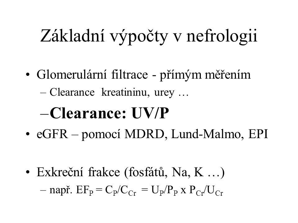 Základní výpočty v nefrologii Glomerulární filtrace - přímým měřením –Clearance kreatininu, urey … –Clearance: UV/P eGFR – pomocí MDRD, Lund-Malmo, EP