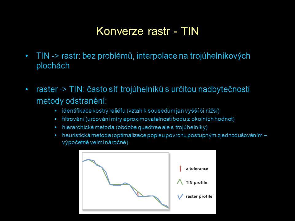 Konverze rastr - TIN TIN -> rastr: bez problémů, interpolace na trojúhelníkových plochách raster -> TIN: často síť trojúhelníků s určitou nadbytečností metody odstranění: identifikace kostry reliéfu (vztah k sousedům jen vyšší či nižší) filtrování (určování míry aproximovatelnosti bodu z okolních hodnot) hierarchická metoda (obdoba quadtree ale s trojúhelníky) heuristická metoda (optimalizace popisu povrchu postupným zjednodušováním – výpočetně velmi náročné)
