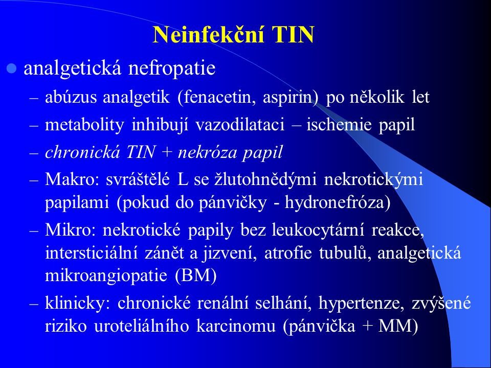 Neinfekční TIN analgetická nefropatie – abúzus analgetik (fenacetin, aspirin) po několik let – metabolity inhibují vazodilataci – ischemie papil – chronická TIN + nekróza papil – Makro: svráštělé L se žlutohnědými nekrotickými papilami (pokud do pánvičky - hydronefróza) – Mikro: nekrotické papily bez leukocytární reakce, intersticiální zánět a jizvení, atrofie tubulů, analgetická mikroangiopatie (BM) – klinicky: chronické renální selhání, hypertenze, zvýšené riziko uroteliálního karcinomu (pánvička + MM)
