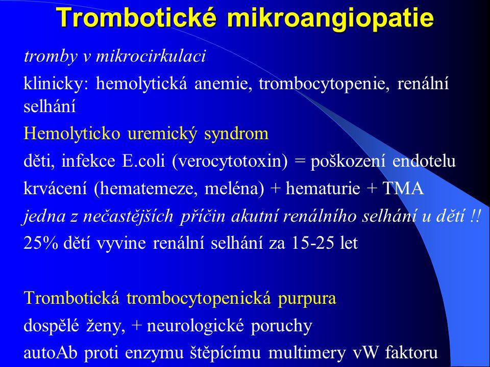 Trombotické mikroangiopatie tromby v mikrocirkulaci klinicky: hemolytická anemie, trombocytopenie, renální selhání Hemolyticko uremický syndrom děti, infekce E.coli (verocytotoxin) = poškození endotelu krvácení (hematemeze, meléna) + hematurie + TMA jedna z nečastějších příčin akutní renálního selhání u dětí !.