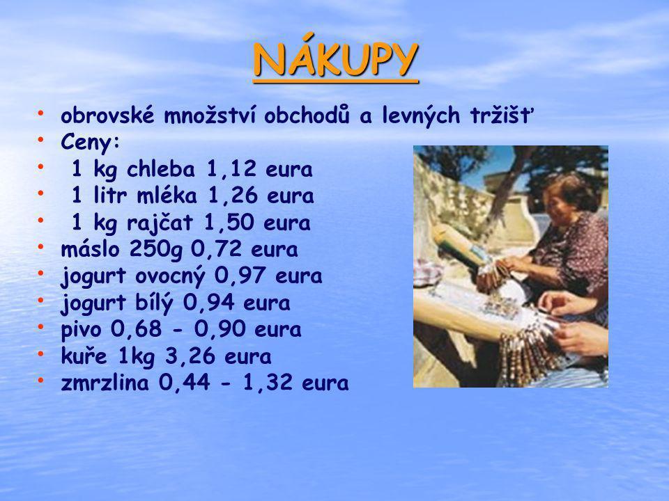 NÁKUPY obrovské množství obchodů a levných tržišť Ceny: 1 kg chleba 1,12 eura 1 litr mléka 1,26 eura 1 kg rajčat 1,50 eura máslo 250g 0,72 eura jogurt