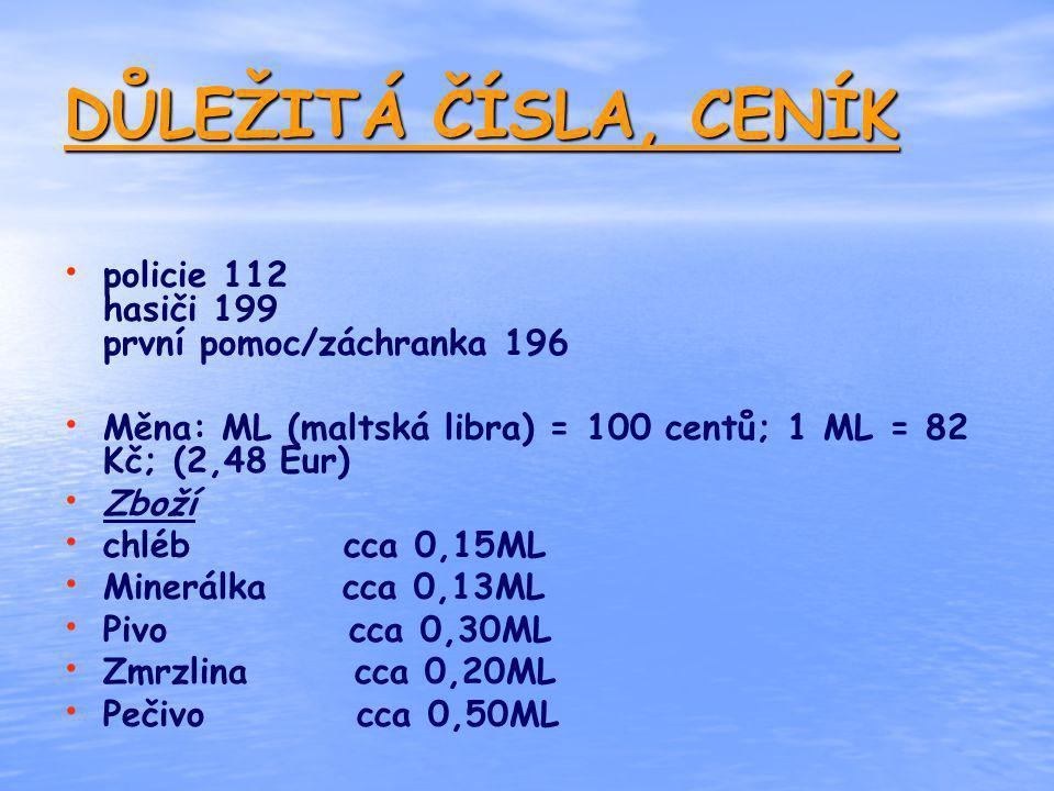 DŮLEŽITÁ ČÍSLA, CENÍK policie 112 hasiči 199 první pomoc/záchranka 196 Měna: ML (maltská libra) = 100 centů; 1 ML = 82 Kč; (2,48 Eur) Zboží chléb cca