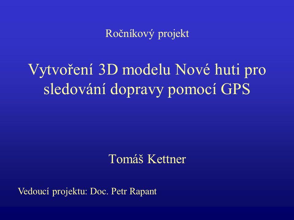 Vytvoření 3D modelu Nové huti pro sledování dopravy pomocí GPS Tomáš Kettner Vedoucí projektu: Doc.