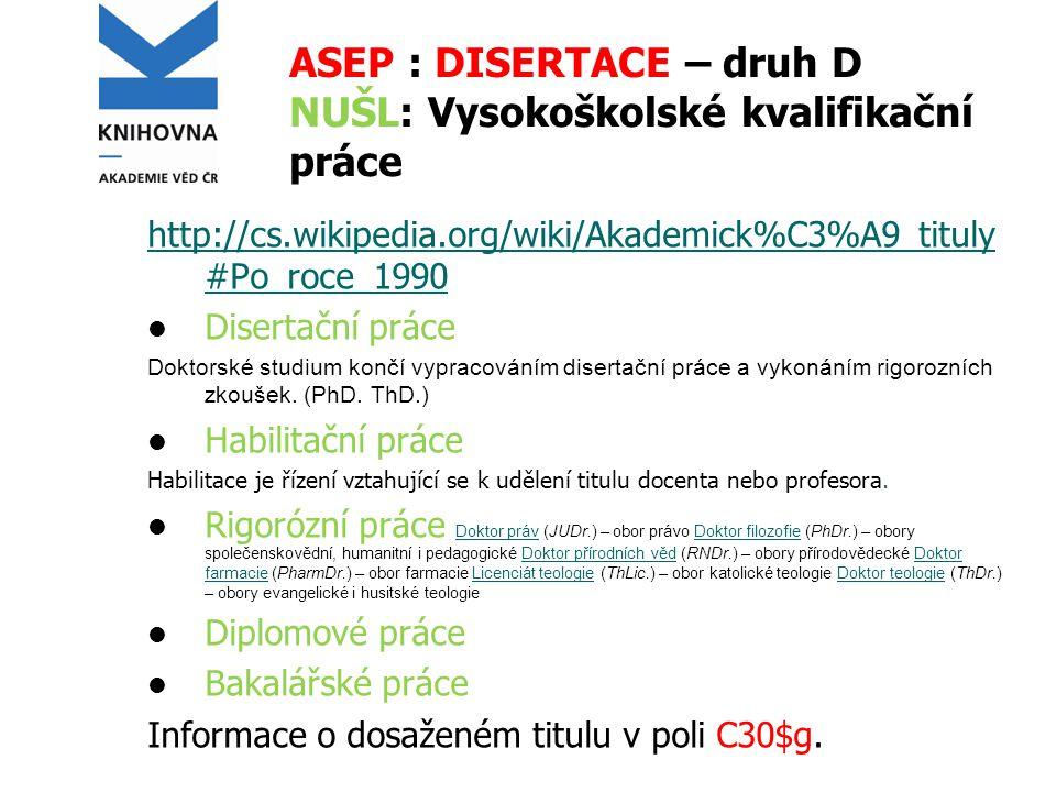 ASEP : DISERTACE – druh D NUŠL: Vysokoškolské kvalifikační práce http://cs.wikipedia.org/wiki/Akademick%C3%A9_tituly #Po_roce_1990 Disertační práce Doktorské studium končí vypracováním disertační práce a vykonáním rigorozních zkoušek.