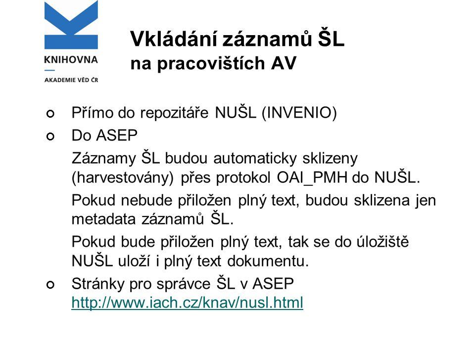 Vkládání záznamů ŠL na pracovištích AV Přímo do repozitáře NUŠL (INVENIO) Do ASEP Záznamy ŠL budou automaticky sklizeny (harvestovány) přes protokol OAI_PMH do NUŠL.
