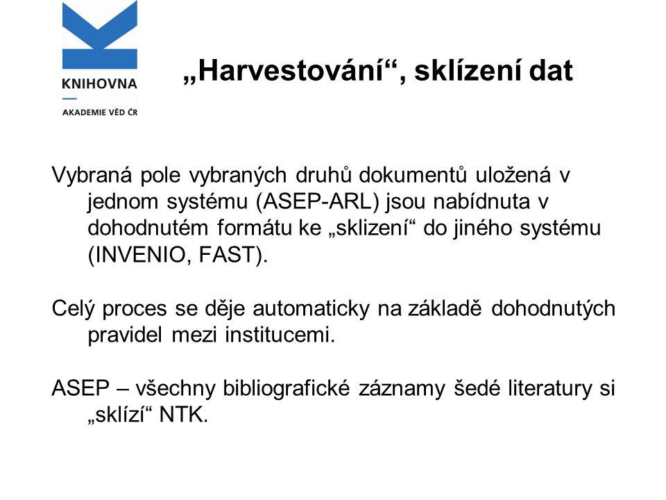 """""""Harvestování , sklízení dat Vybraná pole vybraných druhů dokumentů uložená v jednom systému (ASEP-ARL) jsou nabídnuta v dohodnutém formátu ke """"sklizení do jiného systému (INVENIO, FAST)."""