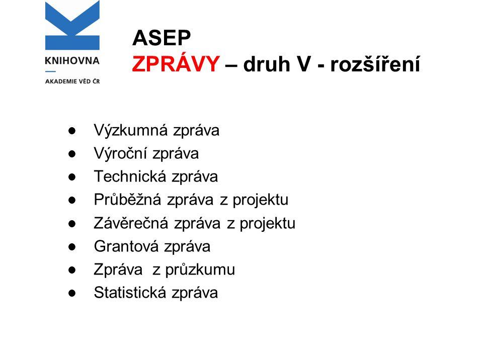ASEP ZPRÁVY – druh V - rozšíření Výzkumná zpráva Výroční zpráva Technická zpráva Průběžná zpráva z projektu Závěrečná zpráva z projektu Grantová zpráv