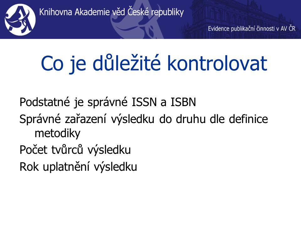 Co je důležité kontrolovat Podstatné je správné ISSN a ISBN Správné zařazení výsledku do druhu dle definice metodiky Počet tvůrců výsledku Rok uplatnění výsledku