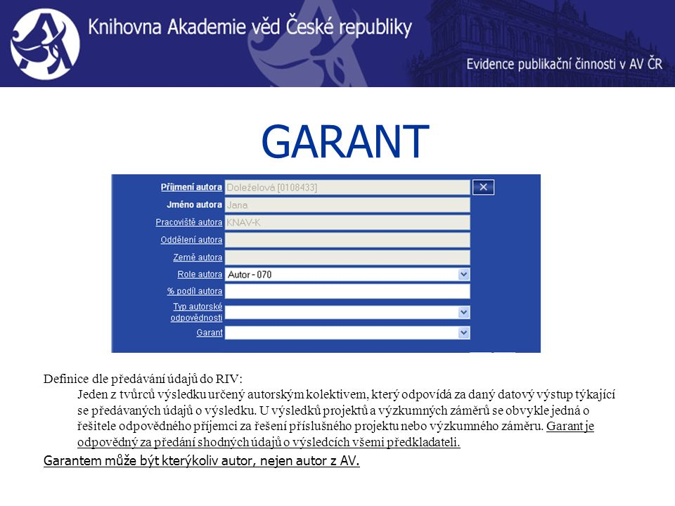 GARANT Definice dle předávání údajů do RIV: Jeden z tvůrců výsledku určený autorským kolektivem, který odpovídá za daný datový výstup týkající se předávaných údajů o výsledku.