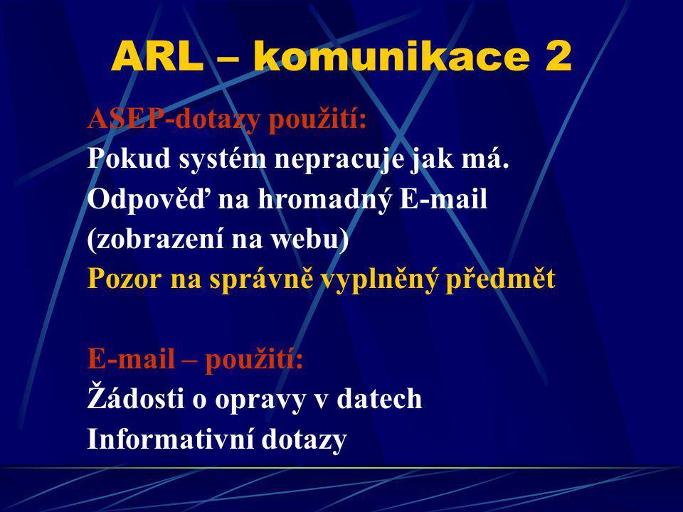 ARL – komunikace 2 ASEP-dotazy použití: Pokud systém nepracuje jak má. Odpověď na hromadný E-mail (zobrazení na webu) Pozor na správně vyplněný předmě