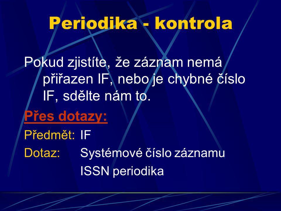 Periodika - kontrola Pokud zjistíte, že záznam nemá přiřazen IF, nebo je chybné číslo IF, sdělte nám to. Přes dotazy: Předmět: IF Dotaz:Systémové čísl