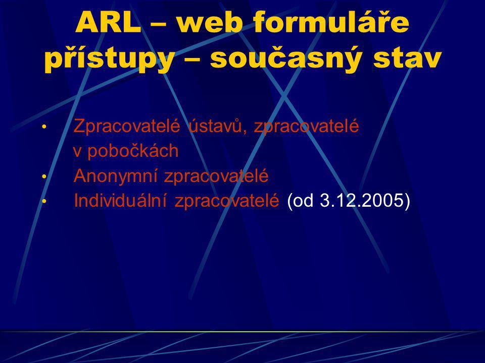 ARL – web formuláře přístupy – současný stav Zpracovatelé ústavů, zpracovatelé v pobočkách Anonymní zpracovatelé Individuální zpracovatelé (od 3.12.20
