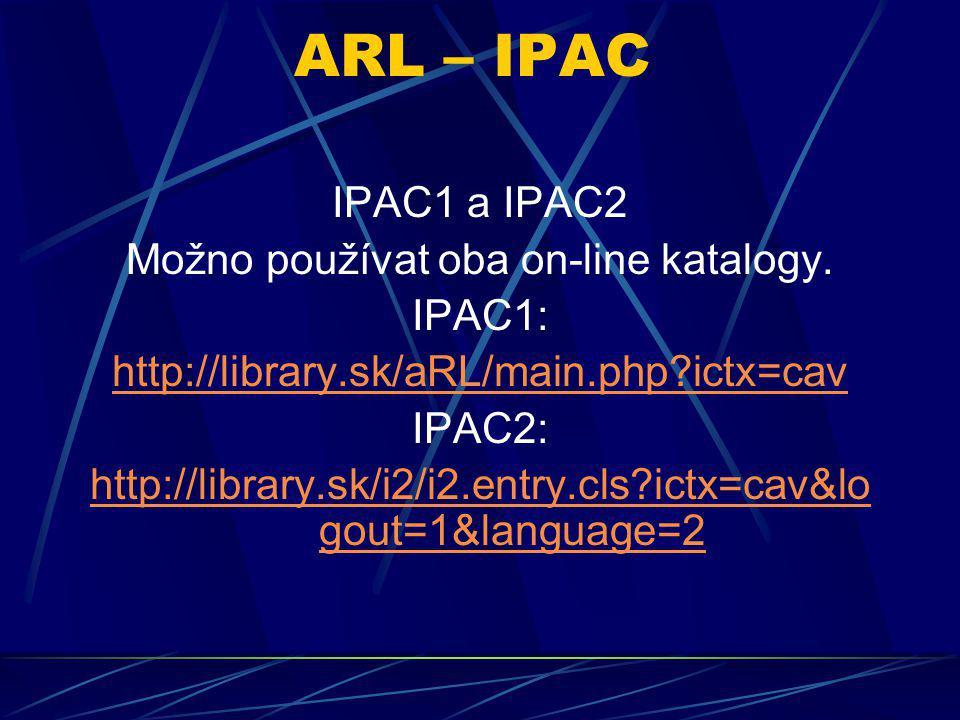 ARL – IPAC IPAC1 a IPAC2 Možno používat oba on-line katalogy. IPAC1: http://library.sk/aRL/main.php?ictx=cav IPAC2: http://library.sk/i2/i2.entry.cls?