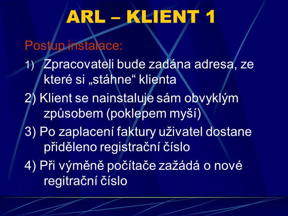 """ARL – KLIENT 1 Postup instalace: 1) Zpracovateli bude zadána adresa, ze které si """"stáhne klienta 2) Klient se nainstaluje sám obvyklým způsobem (poklepem myší) 3) Po zaplacení faktury uživatel dostane přiděleno registrační číslo 4) Při výměně počítače zažádá o nové regitrační číslo"""