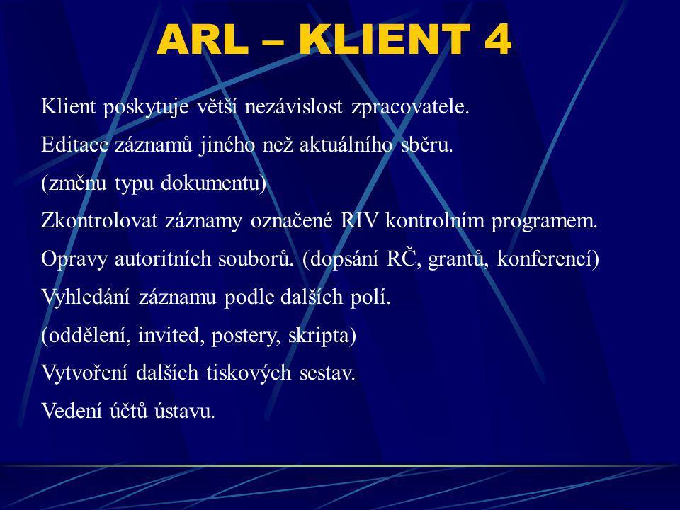 ARL – KLIENT 4 Klient poskytuje větší nezávislost zpracovatele. Editace záznamů jiného než aktuálního sběru. (změnu typu dokumentu) Zkontrolovat zázna