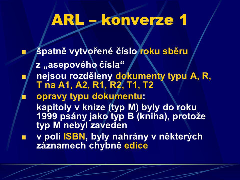 """ARL – konverze 1 špatně vytvořené číslo roku sběru z """"asepového čísla nejsou rozděleny dokumenty typu A, R, T na A1, A2, R1, R2, T1, T2 opravy typu dokumentu: kapitoly v knize (typ M) byly do roku 1999 psány jako typ B (kniha), protože typ M nebyl zaveden v poli ISBN, byly nahrány v některých záznamech chybně edice"""