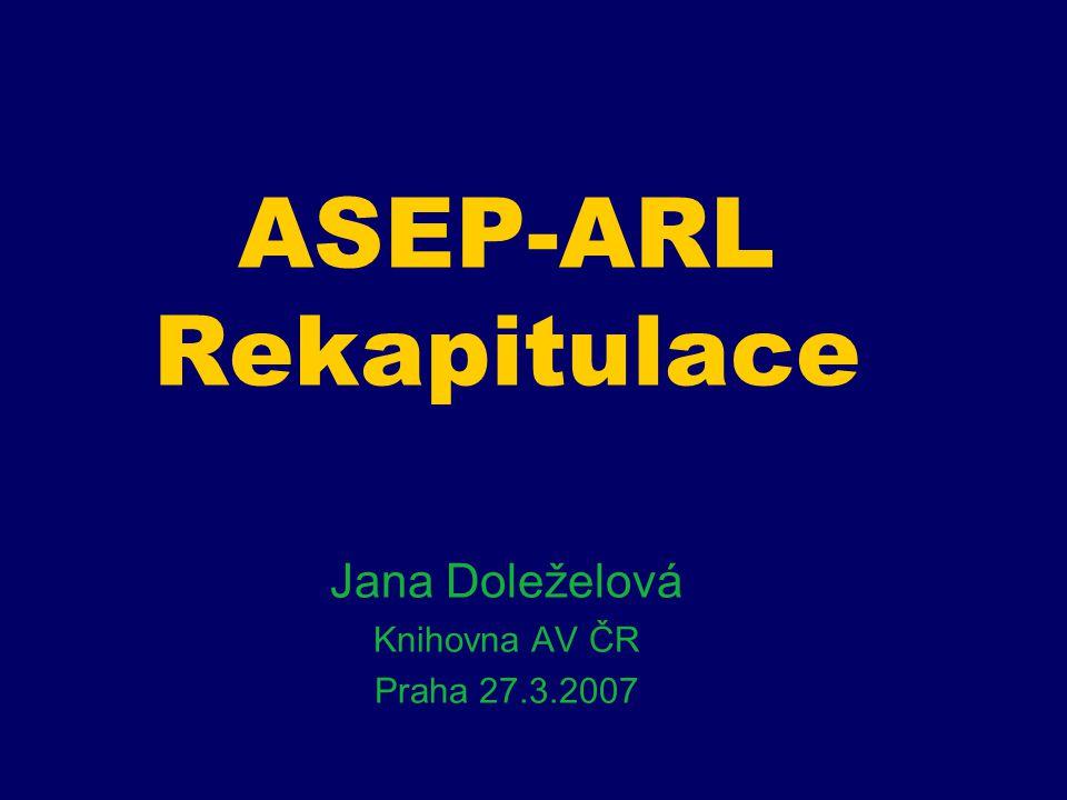 ASEP-ARL Rekapitulace Jana Doleželová Knihovna AV ČR Praha 27.3.2007